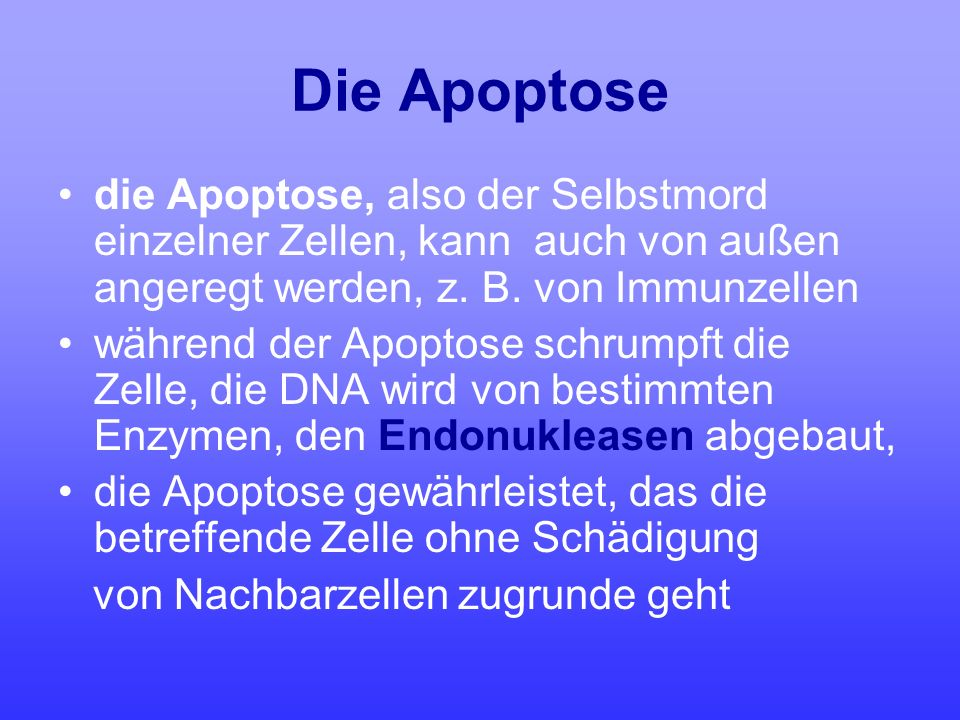 Die Apoptose die Apoptose, also der Selbstmord einzelner Zellen, kann auch von außen angeregt werden, z. B. von Immunzellen.