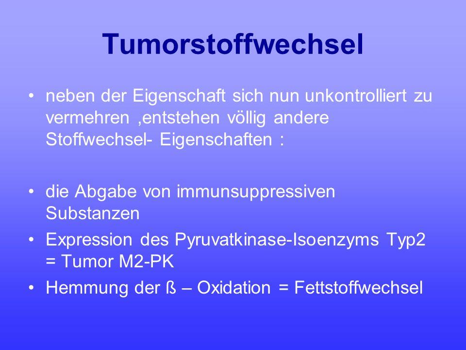 Tumorstoffwechsel neben der Eigenschaft sich nun unkontrolliert zu vermehren ,entstehen völlig andere Stoffwechsel- Eigenschaften :