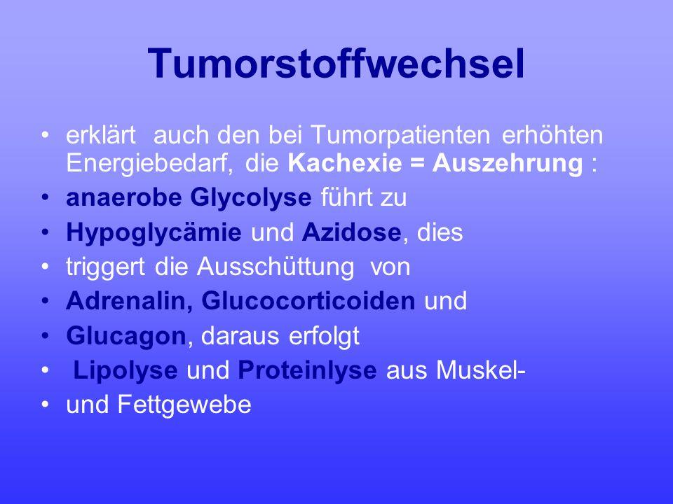 Tumorstoffwechsel erklärt auch den bei Tumorpatienten erhöhten Energiebedarf, die Kachexie = Auszehrung :