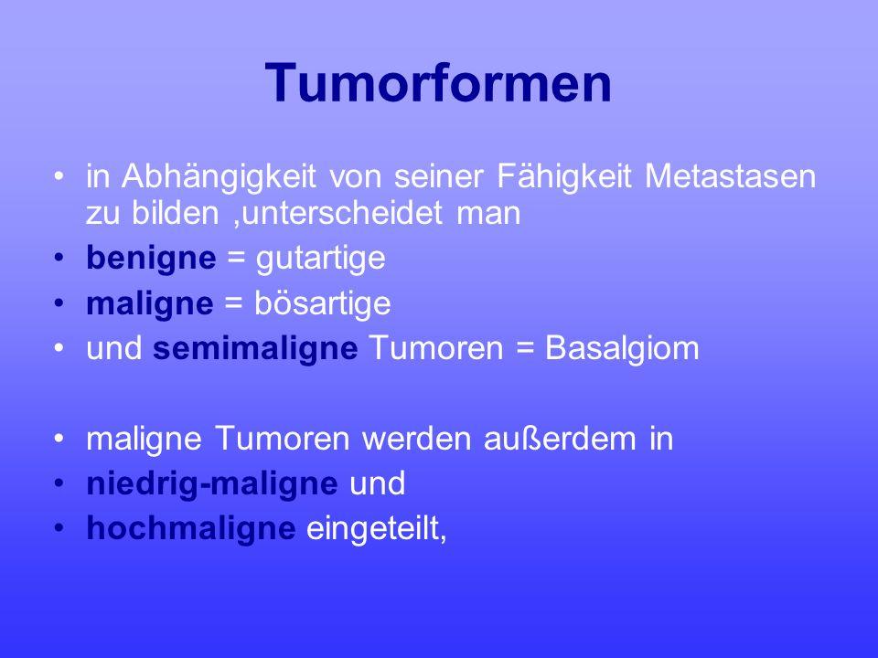 Tumorformen in Abhängigkeit von seiner Fähigkeit Metastasen zu bilden ,unterscheidet man. benigne = gutartige.