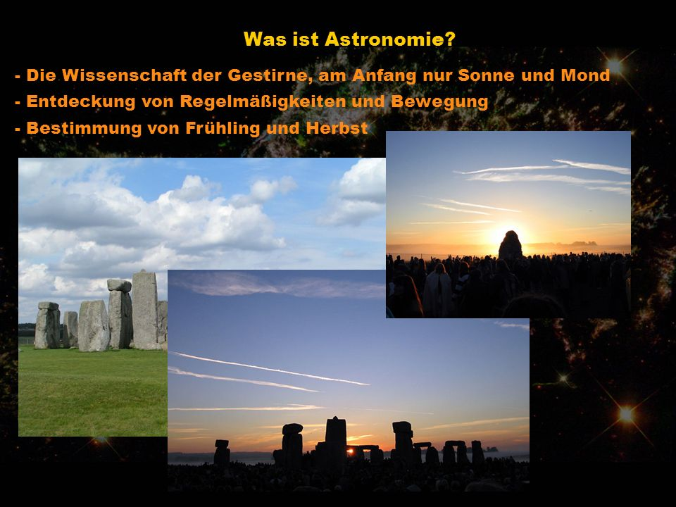 Was ist Astronomie - Die Wissenschaft der Gestirne, am Anfang nur Sonne und Mond. - Entdeckung von Regelmäßigkeiten und Bewegung.