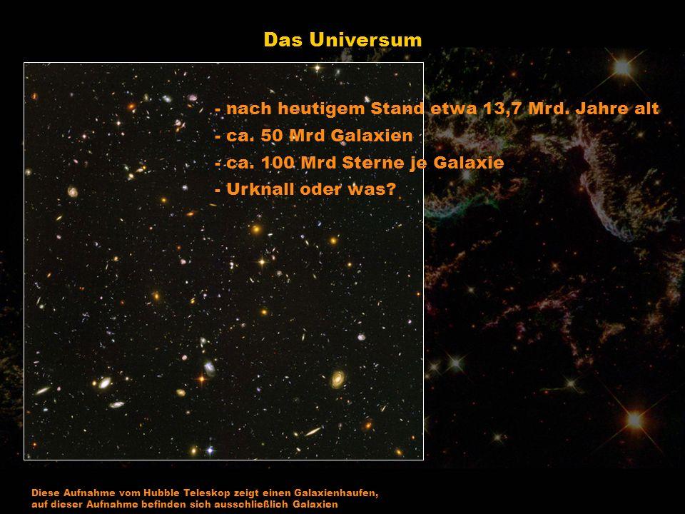 Das Universum - nach heutigem Stand etwa 13,7 Mrd. Jahre alt