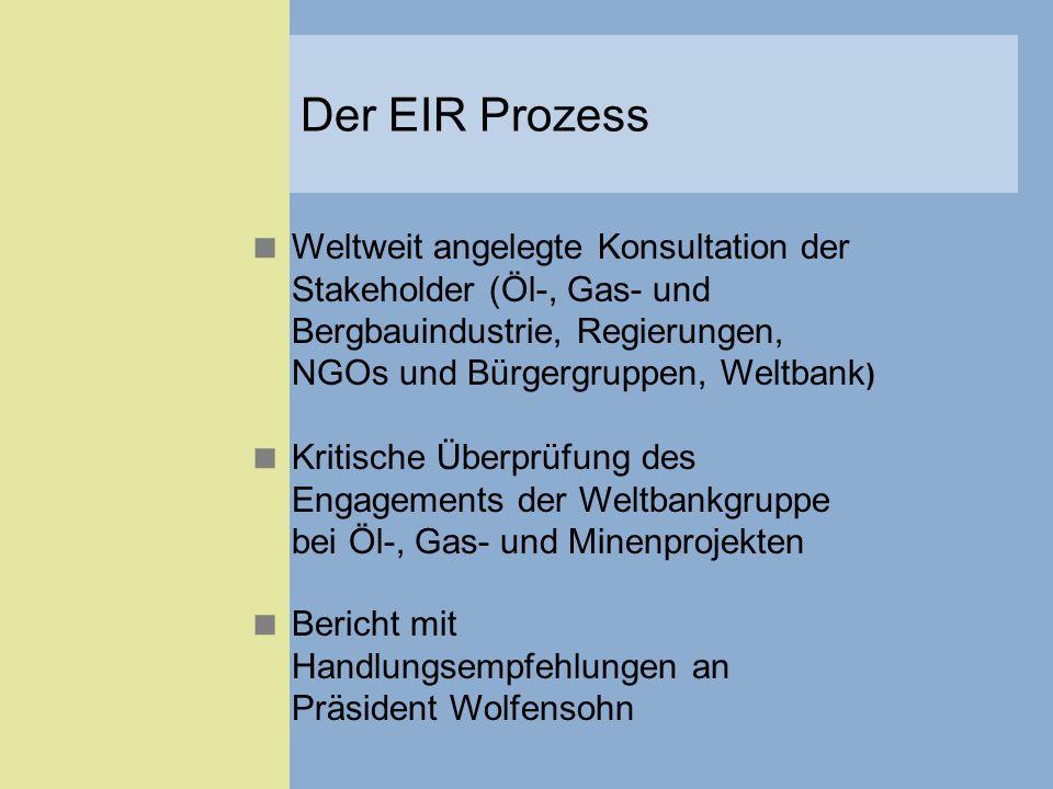 Der EIR Prozess Weltweit angelegte Konsultation der Stakeholder (Öl-, Gas- und Bergbauindustrie, Regierungen, NGOs und Bürgergruppen, Weltbank)