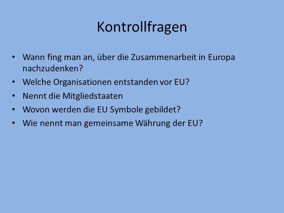 Kontrollfragen Wann fing man an, über die Zusammenarbeit in Europa nachzudenken Welche Organisationen entstanden vor EU
