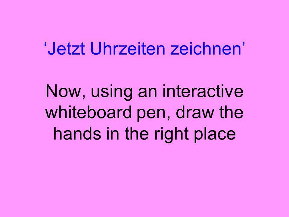 'Jetzt Uhrzeiten zeichnen' Now, using an interactive whiteboard pen, draw the hands in the right place