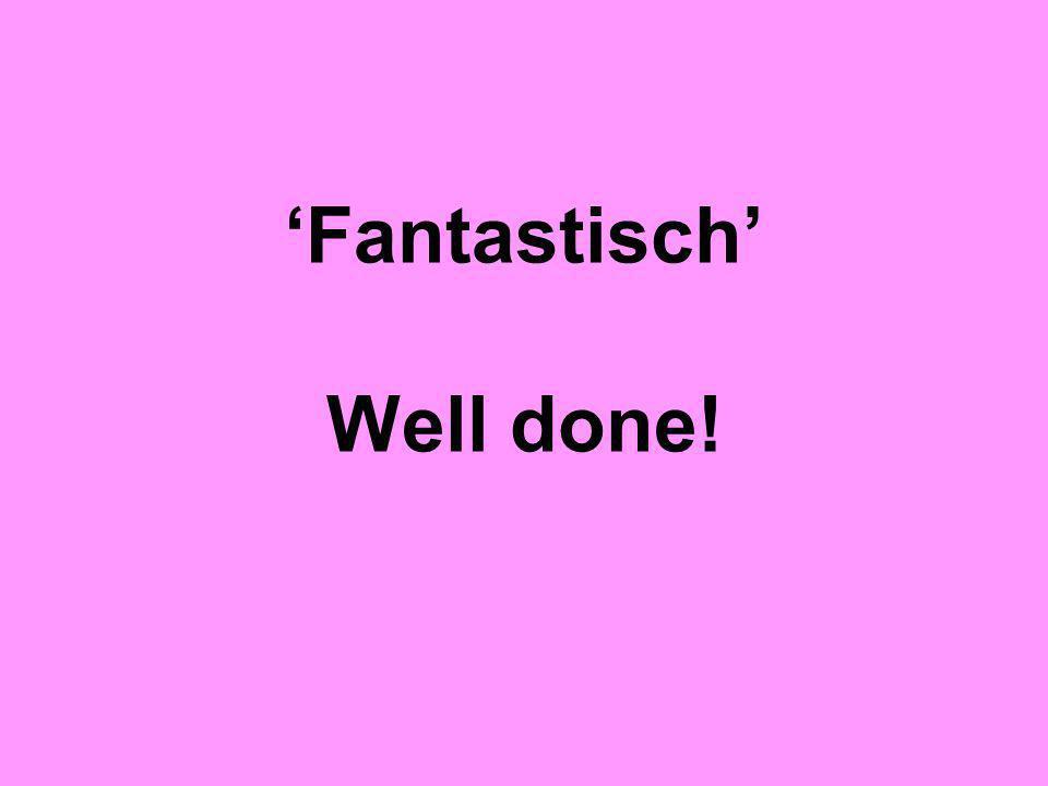 'Fantastisch' Well done!