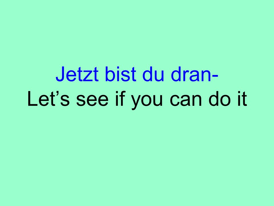 Jetzt bist du dran- Let's see if you can do it