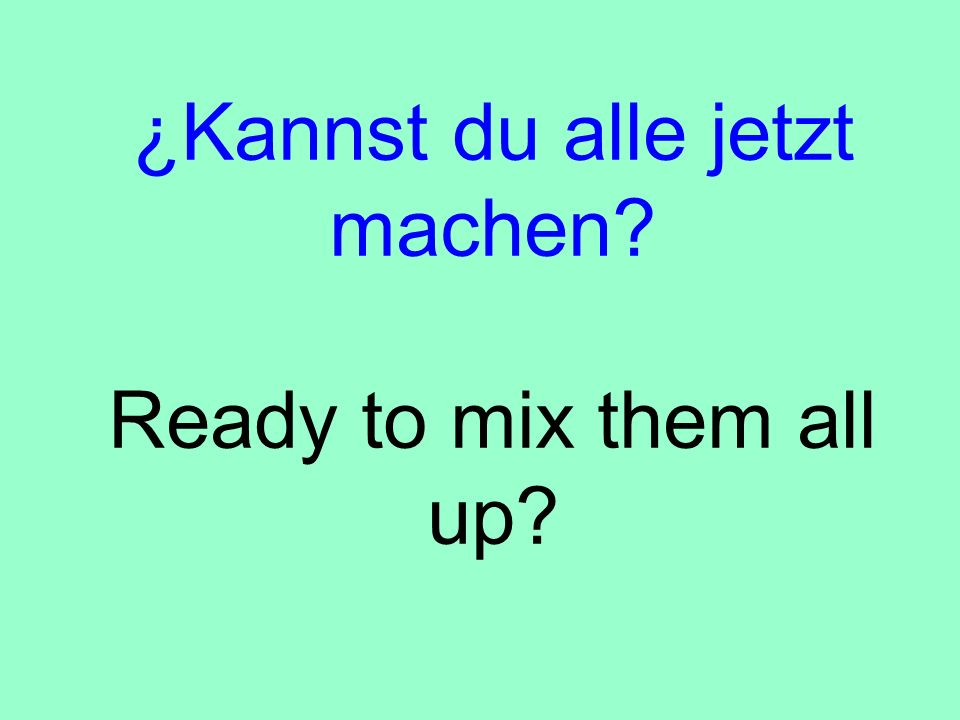 ¿Kannst du alle jetzt machen Ready to mix them all up