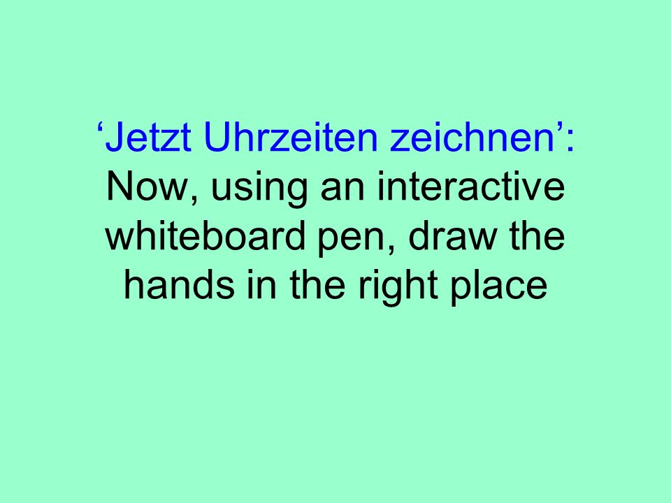 'Jetzt Uhrzeiten zeichnen': Now, using an interactive whiteboard pen, draw the hands in the right place