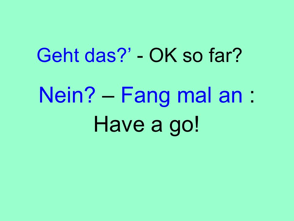 Nein – Fang mal an : Have a go!
