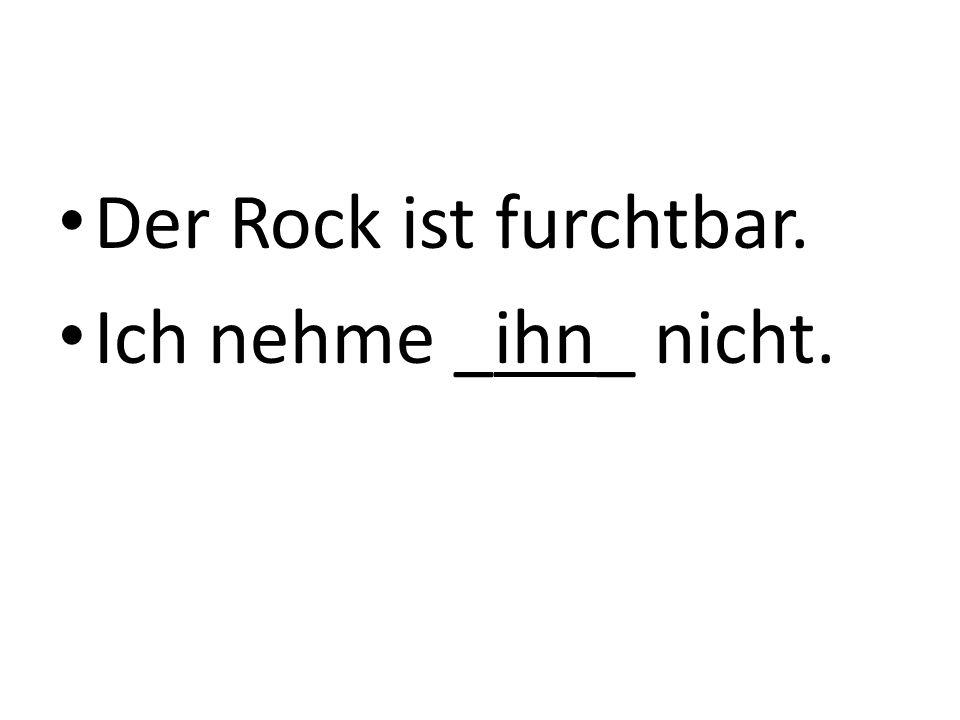 Der Rock ist furchtbar. Ich nehme _ihn_ nicht.