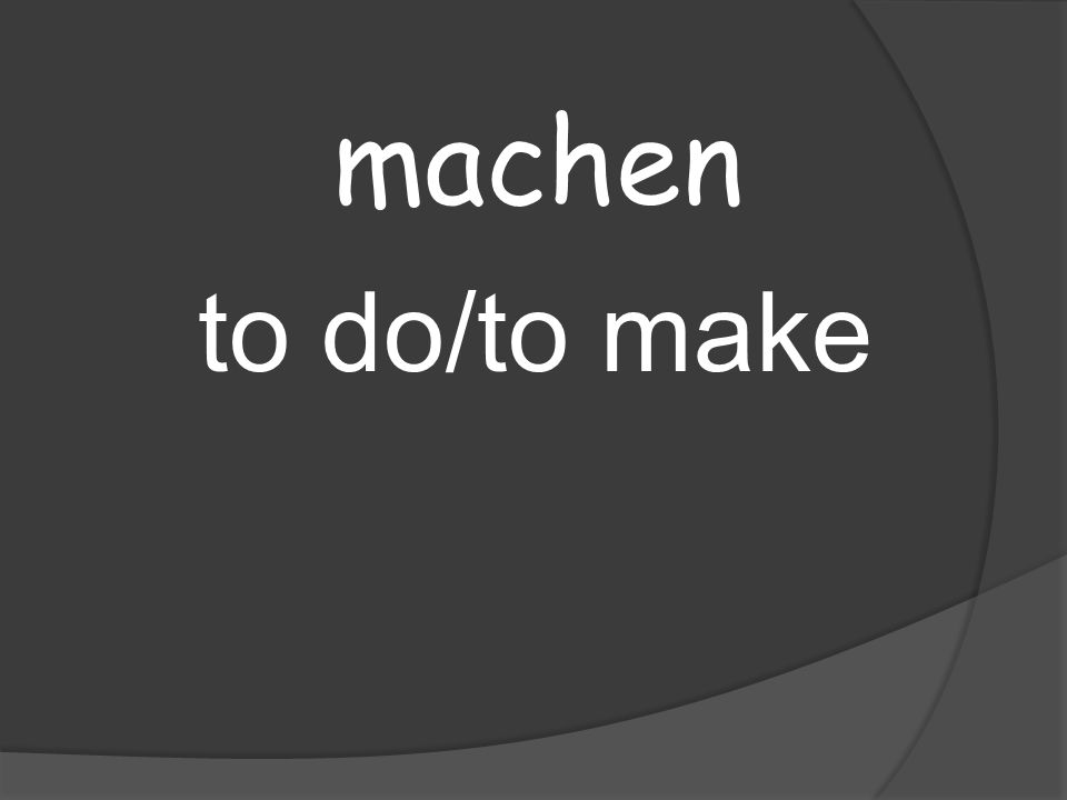 machen to do/to make