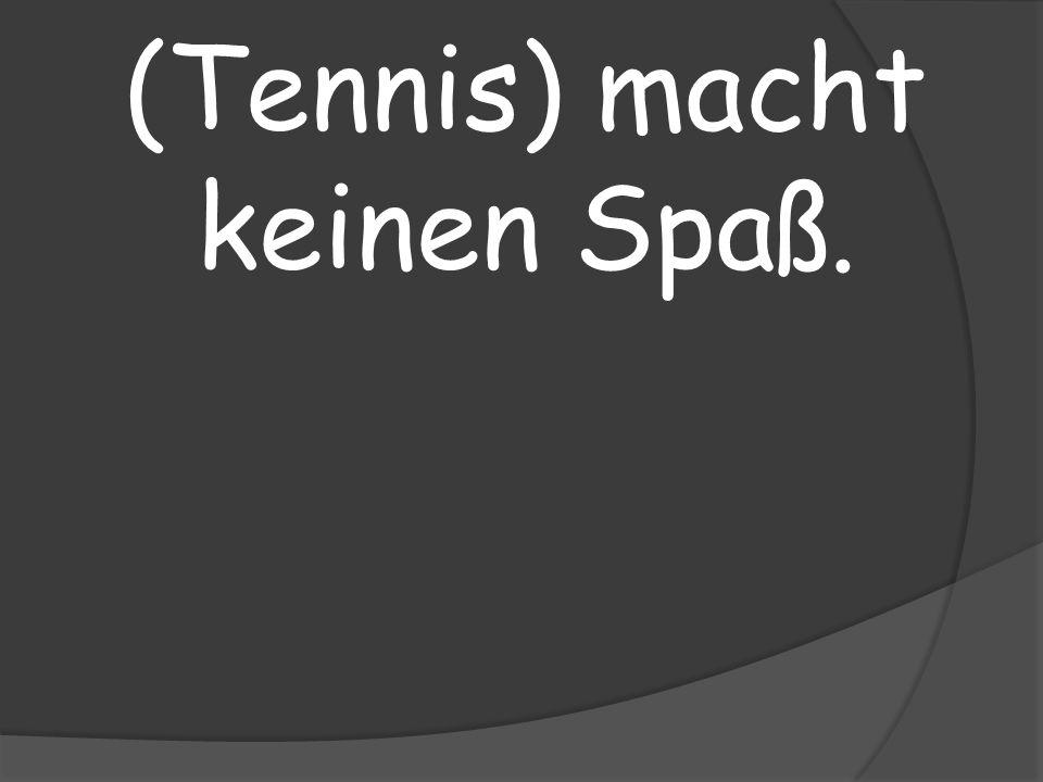 (Tennis) macht keinen Spaß.