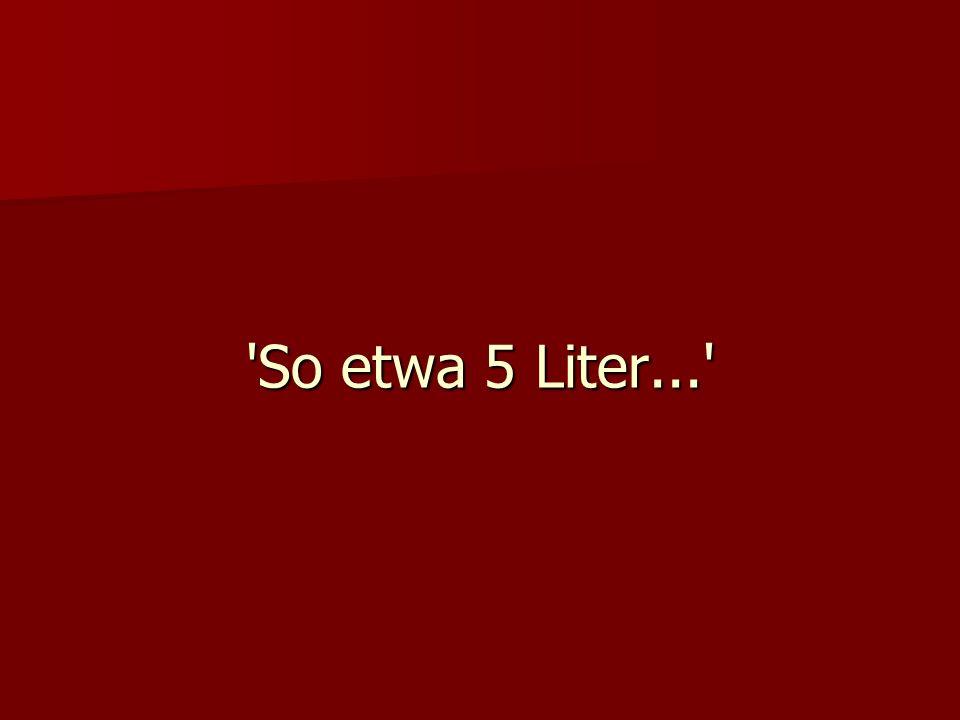 So etwa 5 Liter...
