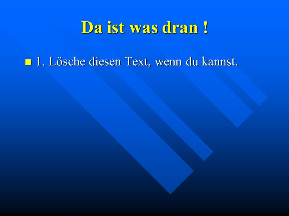 Da ist was dran ! 1. Lösche diesen Text, wenn du kannst.