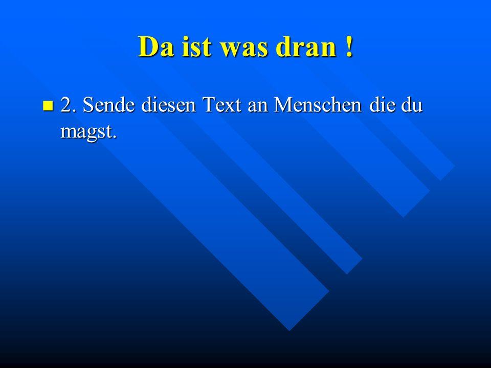 Da ist was dran ! 2. Sende diesen Text an Menschen die du magst.
