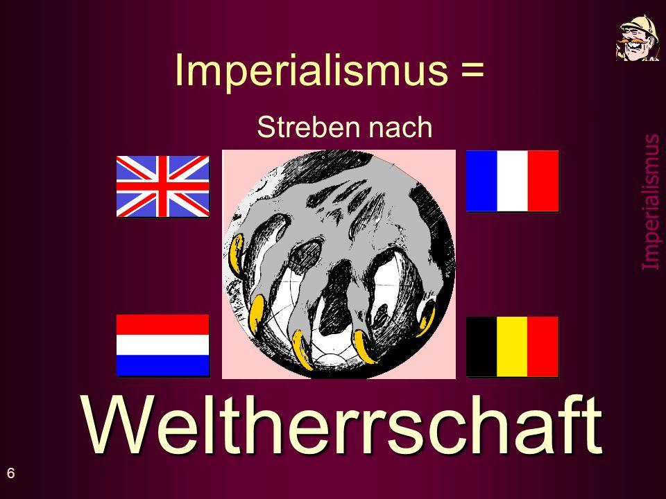 Imperialismus = Streben nach Weltherrschaft
