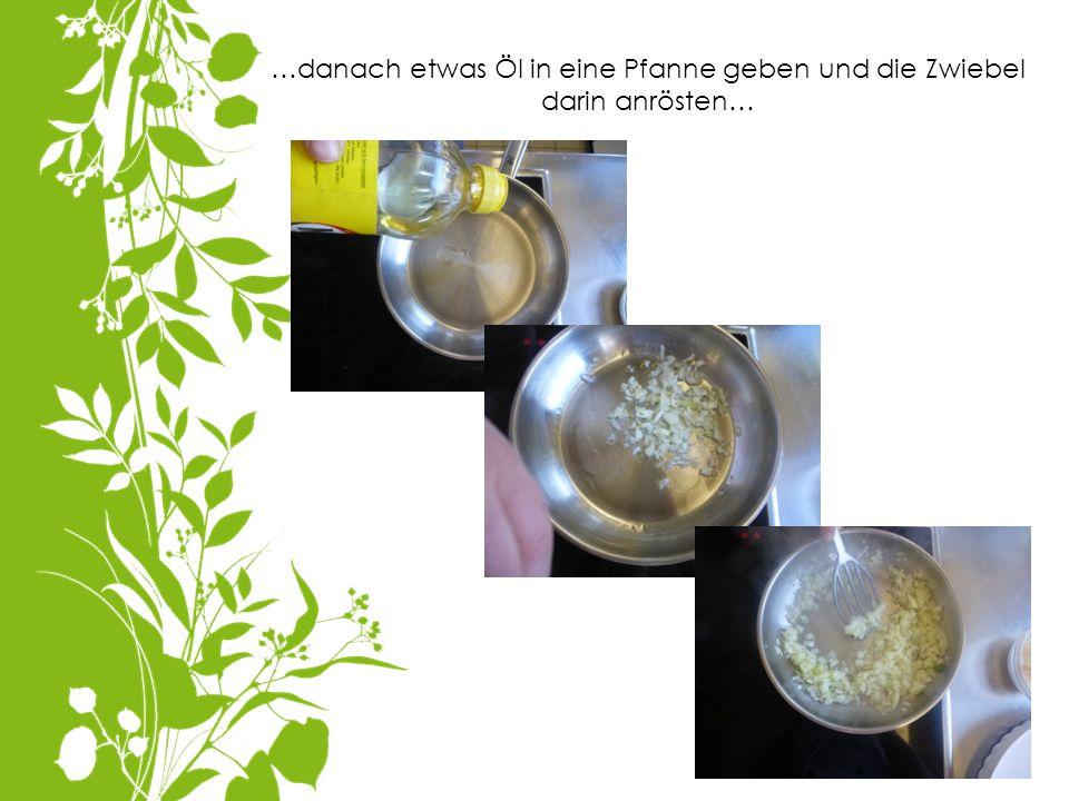 …danach etwas Öl in eine Pfanne geben und die Zwiebel darin anrösten…