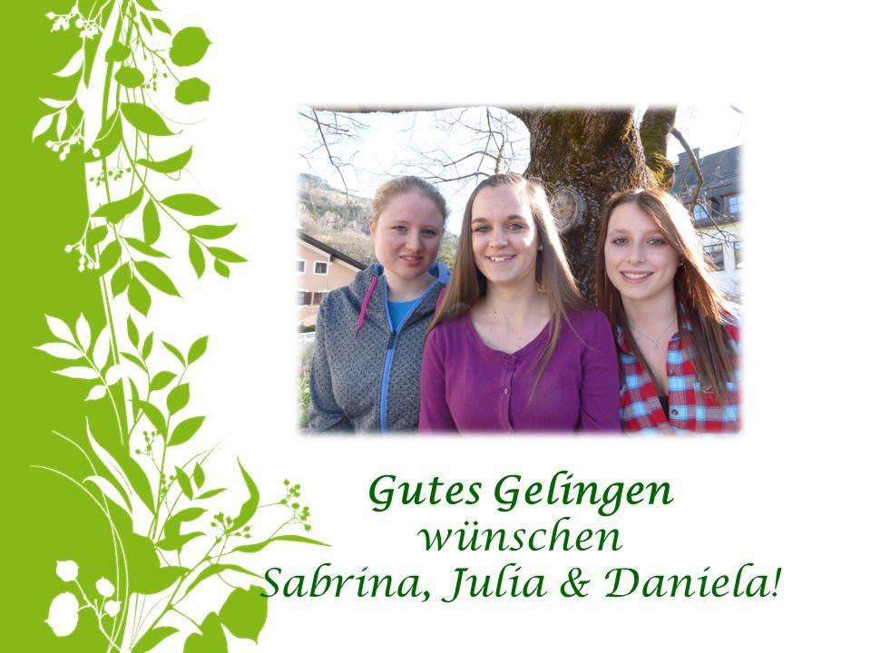Gutes Gelingen wünschen Sabrina, Julia & Daniela!