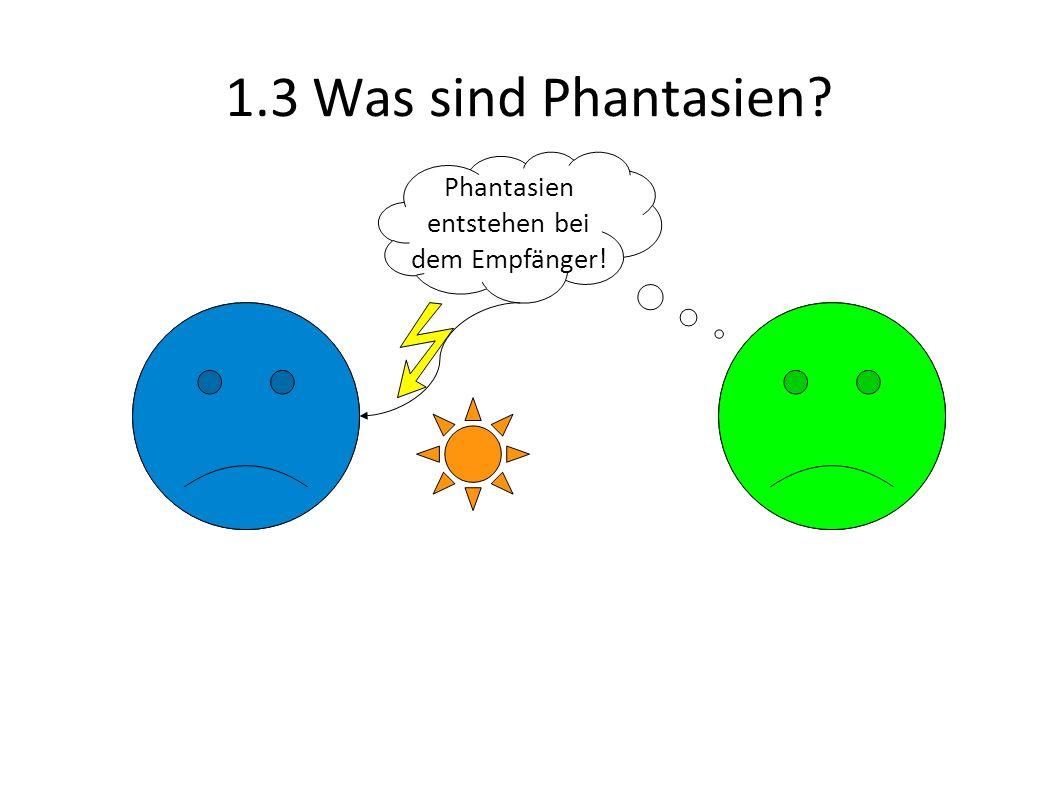 1.3 Was sind Phantasien Phantasien entstehen bei dem Empfänger!
