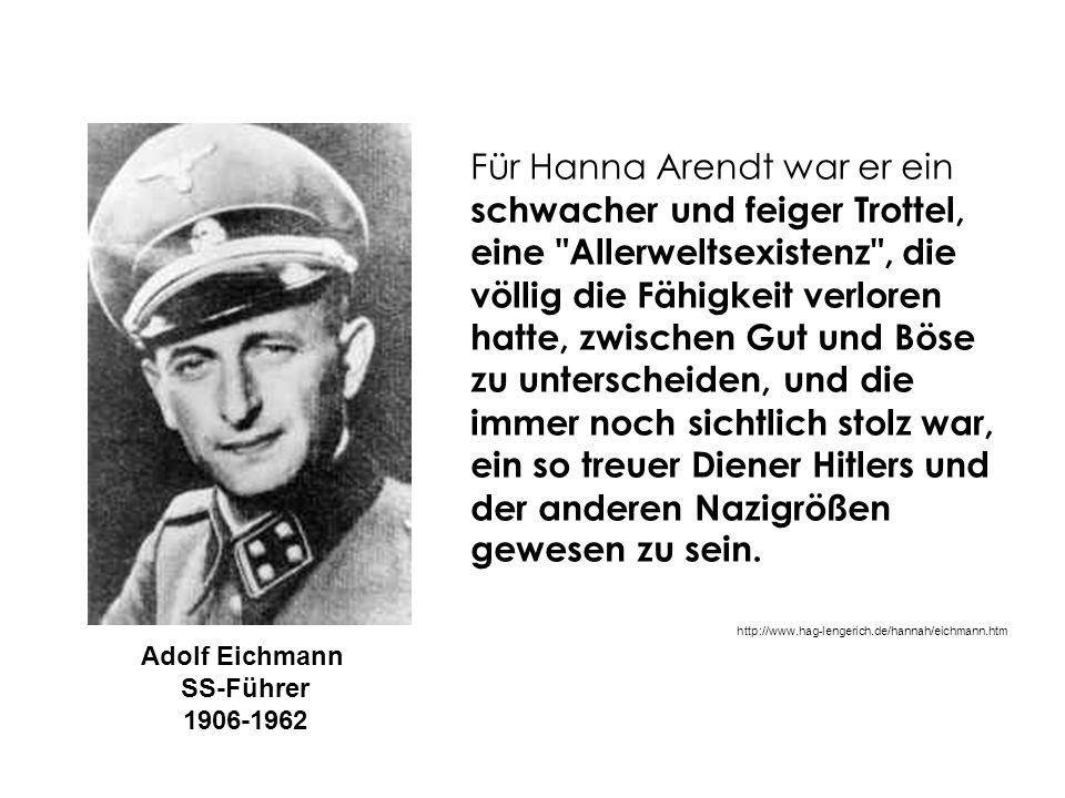 Für Hanna Arendt war er ein schwacher und feiger Trottel, eine Allerweltsexistenz , die völlig die Fähigkeit verloren hatte, zwischen Gut und Böse zu unterscheiden, und die immer noch sichtlich stolz war, ein so treuer Diener Hitlers und der anderen Nazigrößen gewesen zu sein.