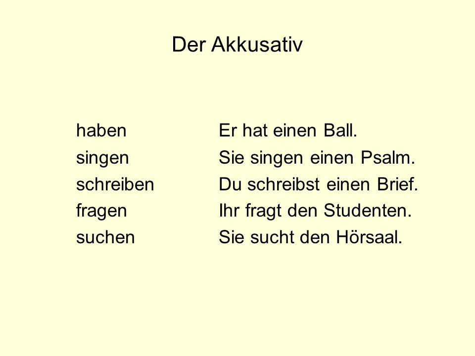 Der Akkusativ haben Er hat einen Ball. singen Sie singen einen Psalm.
