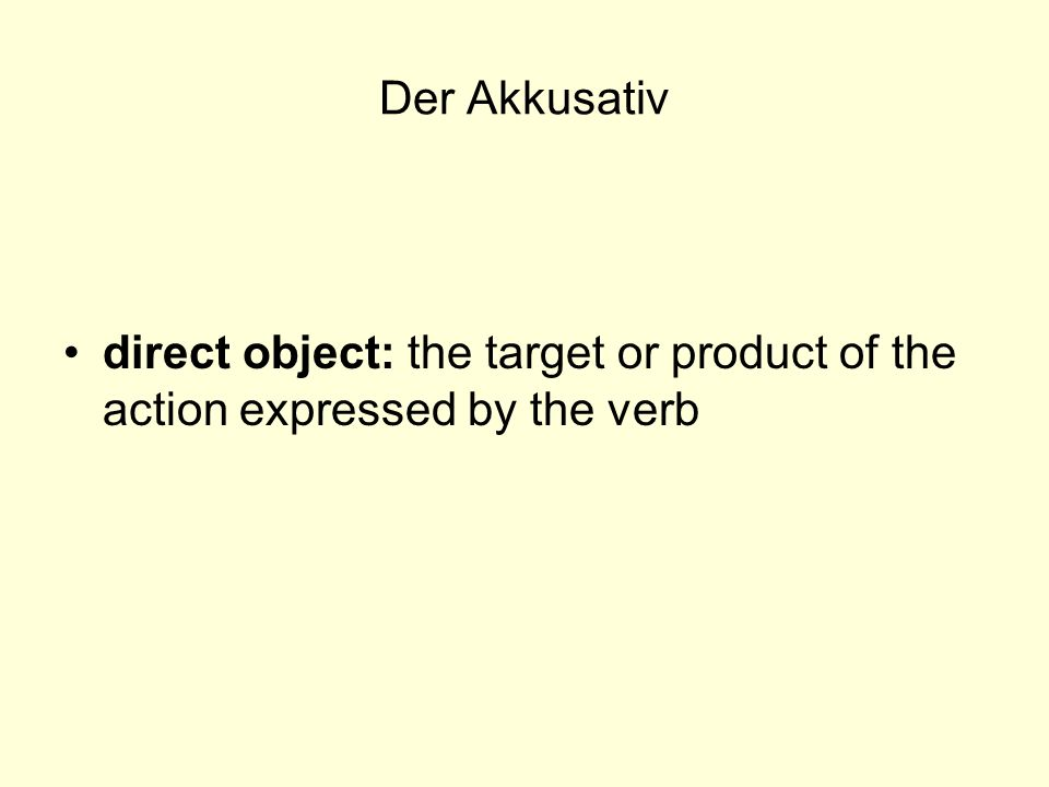 Der Akkusativ direct object: the target or product of the action expressed by the verb