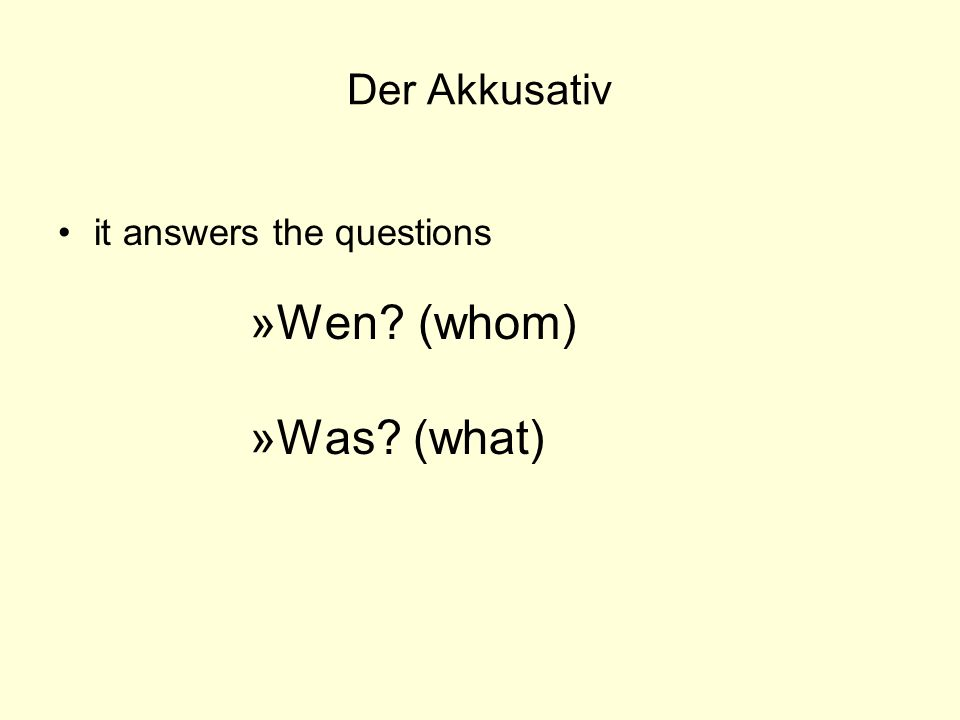 Der Akkusativ it answers the questions Wen (whom) Was (what)