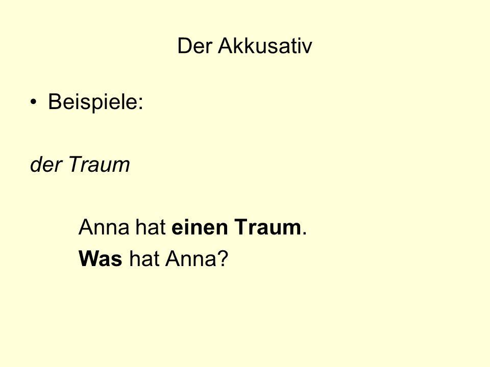 Der Akkusativ Beispiele: der Traum Anna hat einen Traum. Was hat Anna