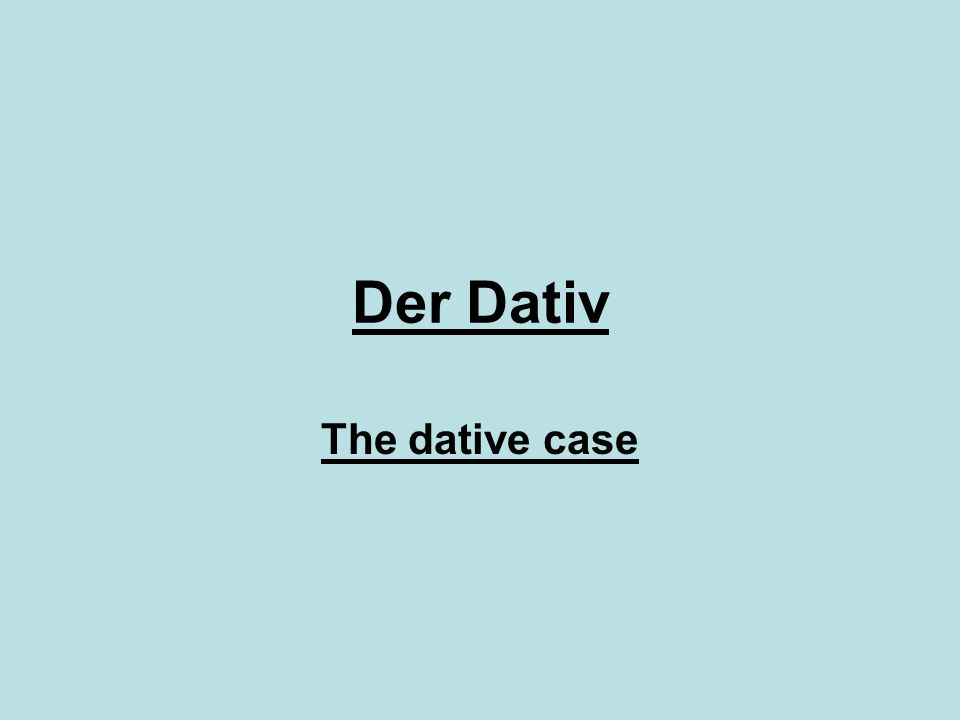 Der Dativ The dative case