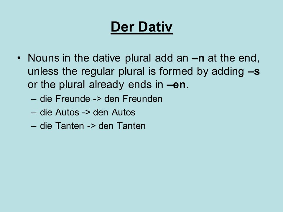 Der Dativ Nouns in the dative plural add an –n at the end, unless the regular plural is formed by adding –s or the plural already ends in –en.
