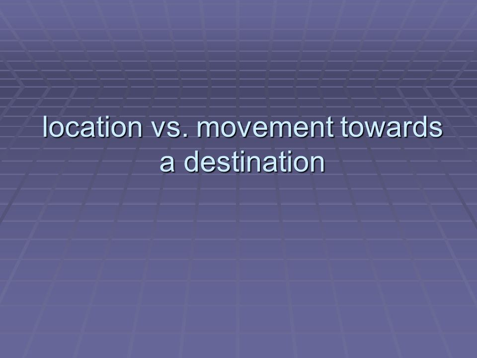 location vs. movement towards a destination