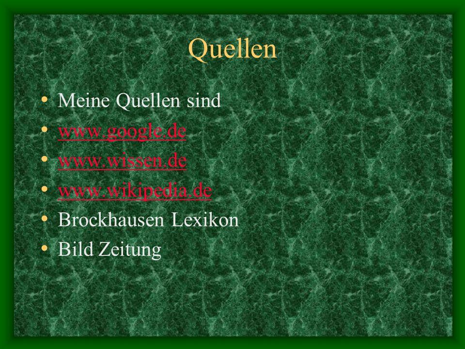 Quellen Meine Quellen sind www.google.de www.wissen.de