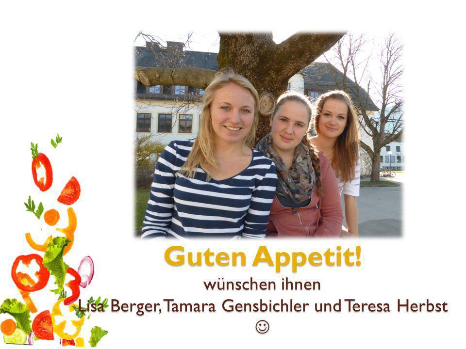 Guten Appetit! wünschen ihnen Lisa Berger, Tamara Gensbichler und Teresa Herbst 