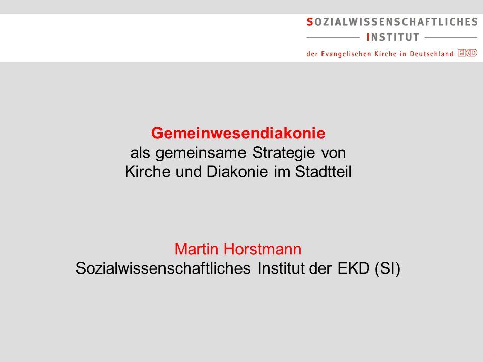 Gemeinwesendiakonie als gemeinsame Strategie von Kirche und Diakonie im Stadtteil Martin Horstmann Sozialwissenschaftliches Institut der EKD (SI)