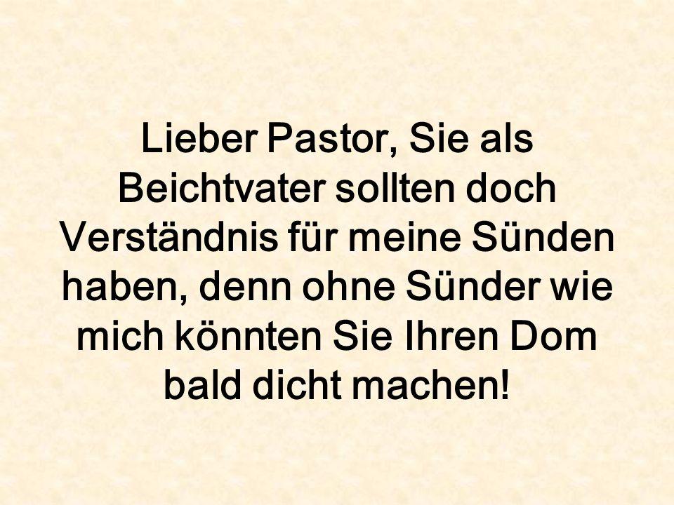 Lieber Pastor, Sie als Beichtvater sollten doch Verständnis für meine Sünden haben, denn ohne Sünder wie mich könnten Sie Ihren Dom bald dicht machen!