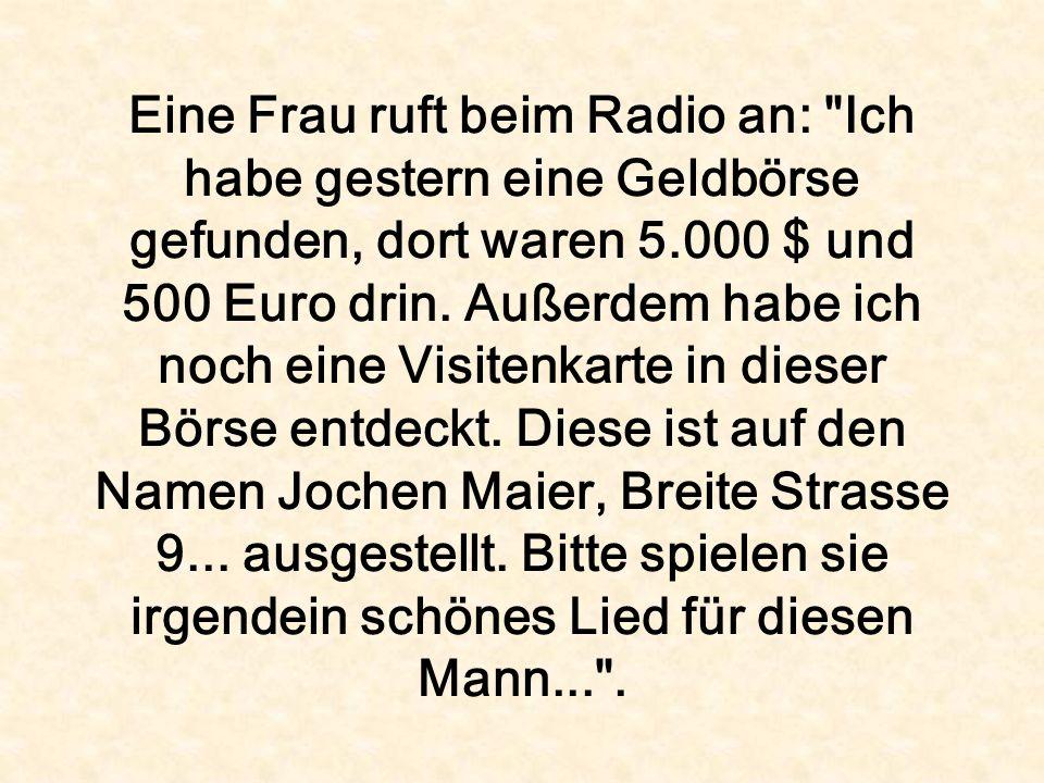 Eine Frau ruft beim Radio an: Ich habe gestern eine Geldbörse gefunden, dort waren 5.000 $ und 500 Euro drin.
