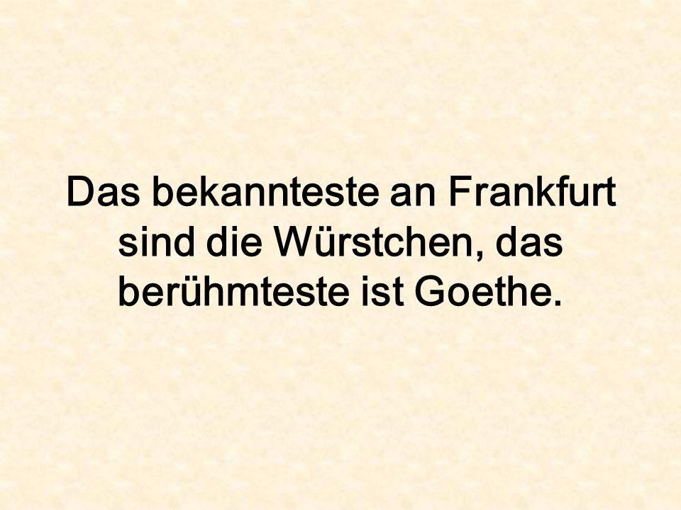 Das bekannteste an Frankfurt sind die Würstchen, das berühmteste ist Goethe.