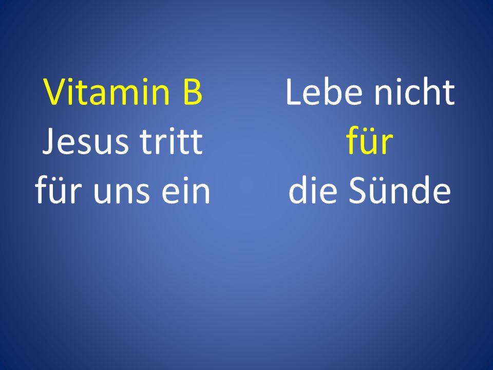 Vitamin B Jesus tritt für uns ein Lebe nicht für die Sünde
