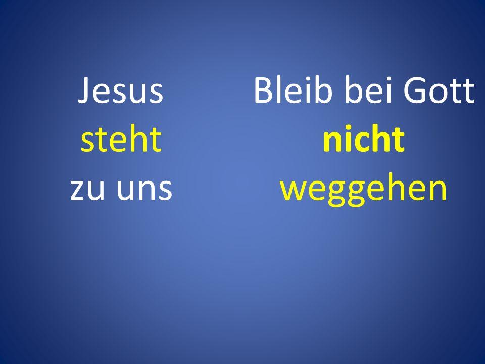 Jesus steht zu uns Bleib bei Gott nicht weggehen