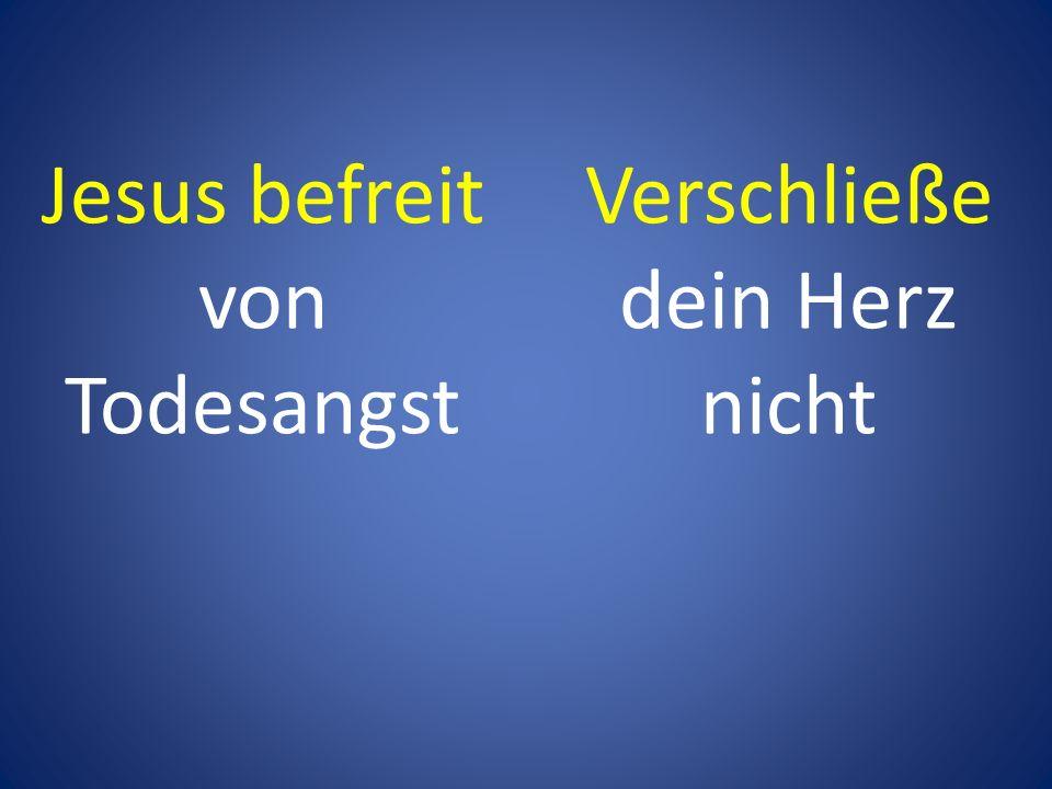 Jesus befreit von Todesangst Verschließe dein Herz nicht