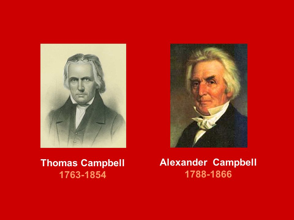Thomas Campbell 1763-1854 Alexander Campbell 1788-1866