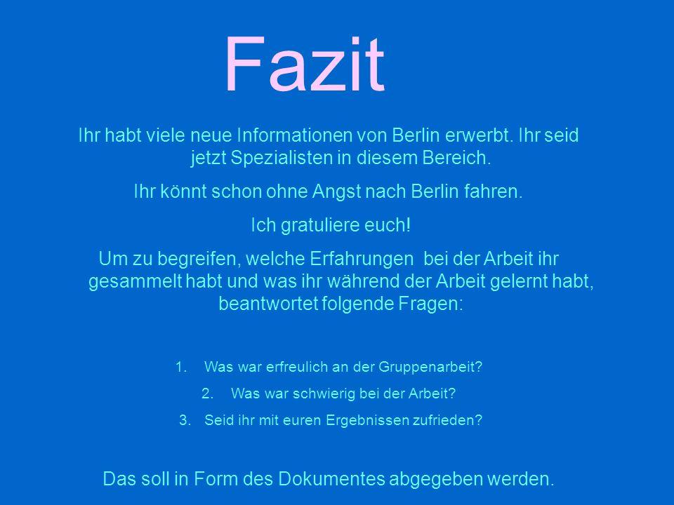 Fazit Ihr habt viele neue Informationen von Berlin erwerbt. Ihr seid jetzt Spezialisten in diesem Bereich.
