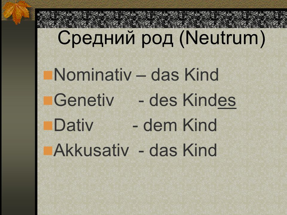 Средний род (Neutrum) Nominativ – das Kind Genetiv - des Kindes