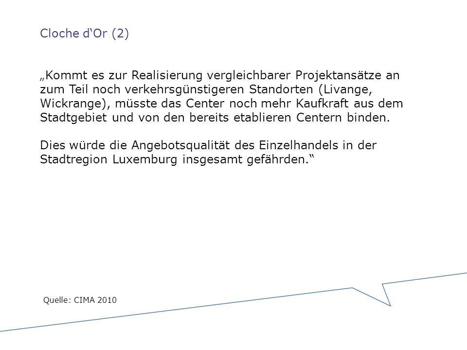 """Cloche d'Or (2) """"Kommt es zur Realisierung vergleichbarer Projektansätze an zum Teil noch verkehrsgünstigeren Standorten (Livange, Wickrange), müsste das Center noch mehr Kaufkraft aus dem Stadtgebiet und von den bereits etablieren Centern binden. Dies würde die Angebotsqualität des Einzelhandels in der Stadtregion Luxemburg insgesamt gefährden."""