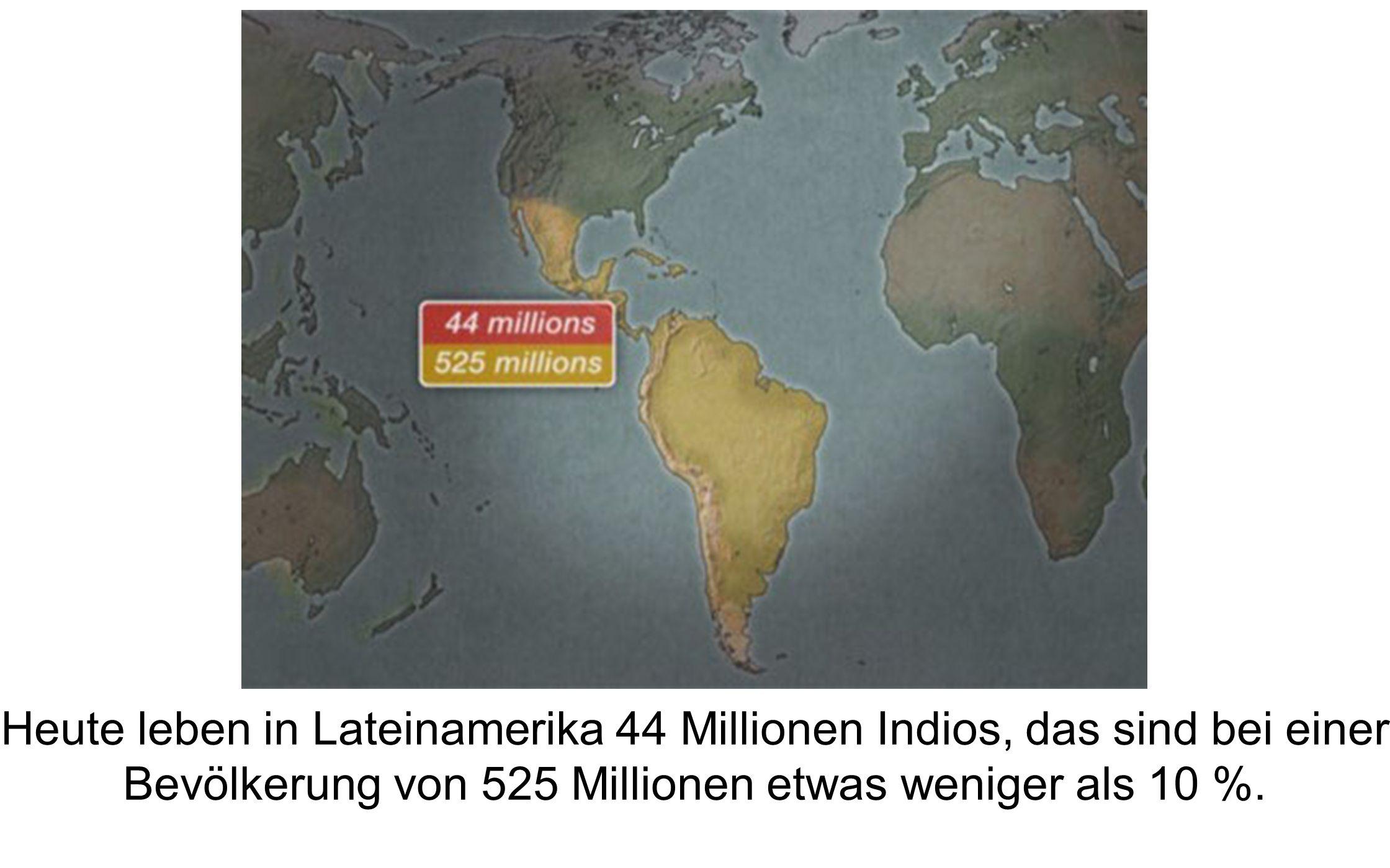 Heute leben in Lateinamerika 44 Millionen Indios, das sind bei einer Bevölkerung von 525 Millionen etwas weniger als 10 %.