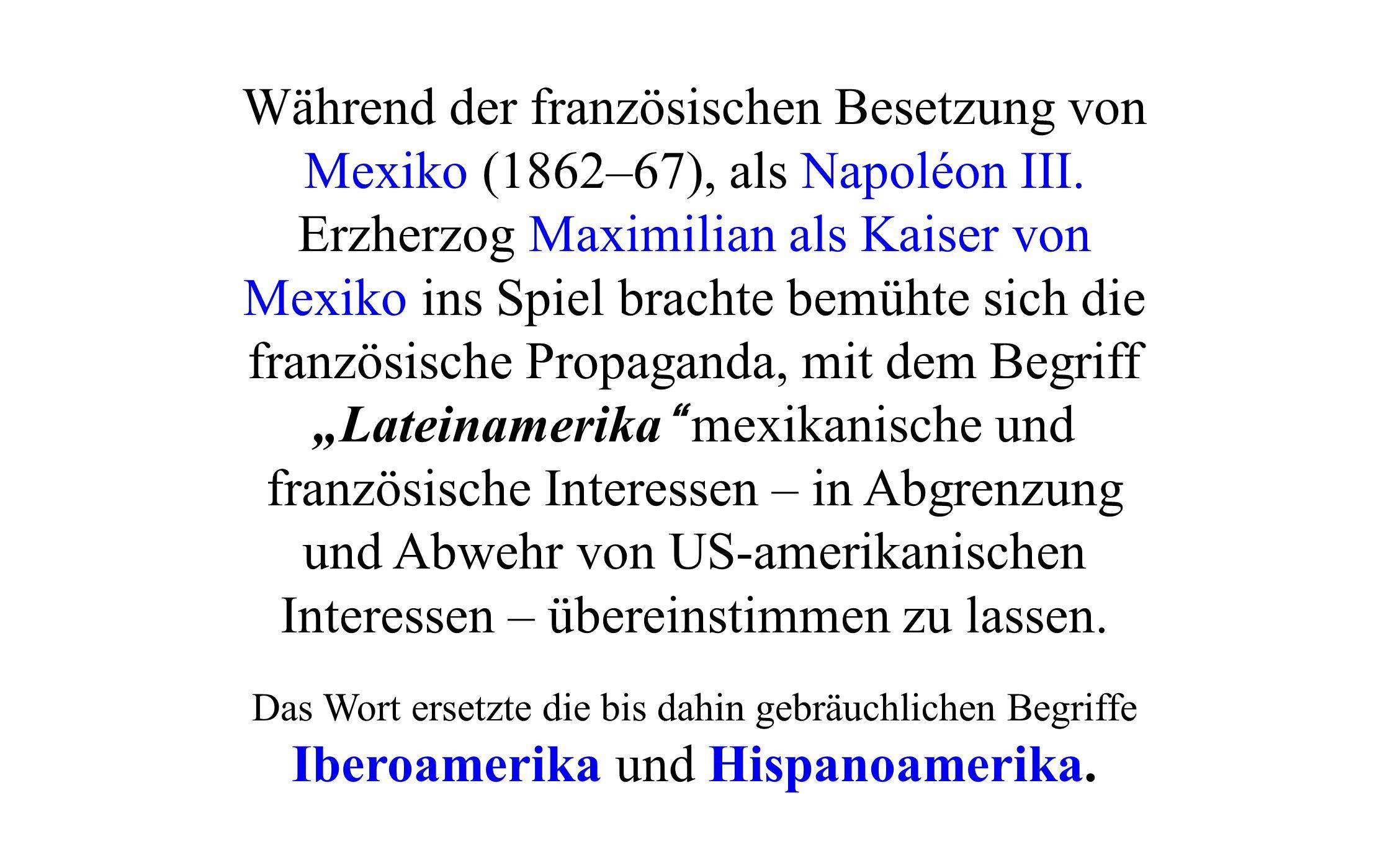 """Während der französischen Besetzung von Mexiko (1862–67), als Napoléon III. Erzherzog Maximilian als Kaiser von Mexiko ins Spiel brachte bemühte sich die französische Propaganda, mit dem Begriff """"Lateinamerika mexikanische und französische Interessen – in Abgrenzung und Abwehr von US-amerikanischen Interessen – übereinstimmen zu lassen."""