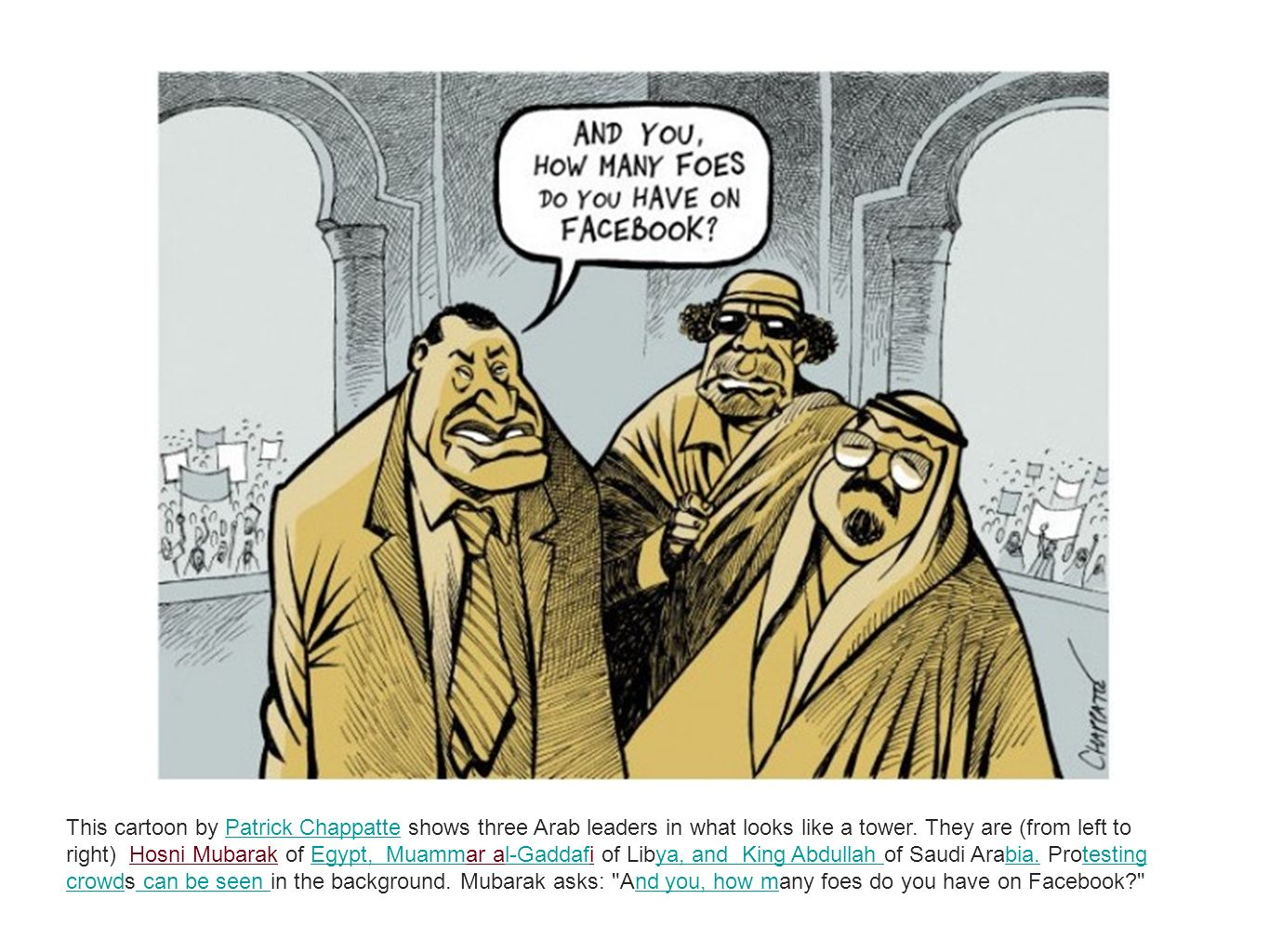 This cartoon by Patrick Chappatte shows three Arab leaders in what looks like a tower. They are (from left to right) Hosni Mubarak of Egypt, Muammar al-Gaddafi of Libya, and King Abdullah of Saudi Arabia. Protesting crowds can be seen in the background. Mubarak asks: And you, how many foes do you have on Facebook