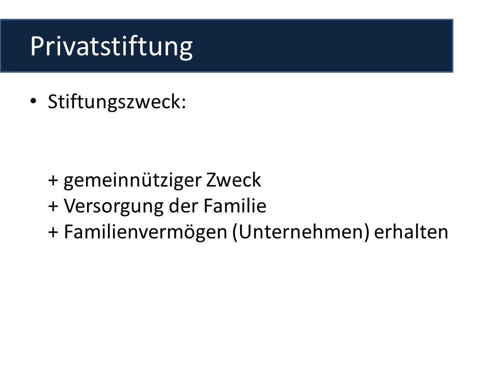 Privatstiftung Stiftungszweck: + gemeinnütziger Zweck + Versorgung der Familie + Familienvermögen (Unternehmen) erhalten.