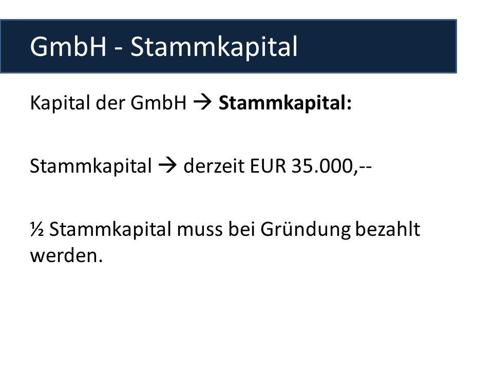 GmbH - Stammkapital Kapital der GmbH  Stammkapital: Stammkapital  derzeit EUR 35.000,-- ½ Stammkapital muss bei Gründung bezahlt werden.